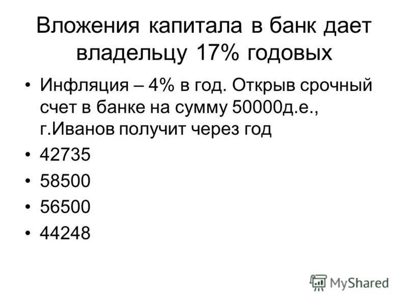 Вложения капитала в банк дает владельцу 17% годовых Инфляция – 4% в год. Открыв срочный счет в банке на сумму 50000 д.е., г.Иванов получит через год 42735 58500 56500 44248