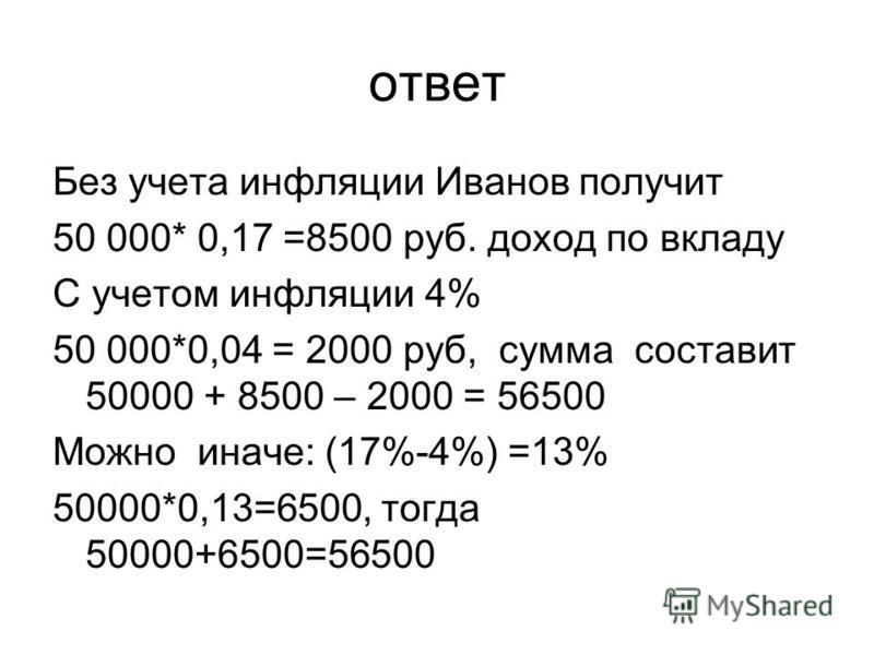ответ Без учета инфляции Иванов получит 50 000* 0,17 =8500 руб. доход по вкладу С учетом инфляции 4% 50 000*0,04 = 2000 руб, сумма составит 50000 + 8500 – 2000 = 56500 Можно иначе: (17%-4%) =13% 50000*0,13=6500, тогда 50000+6500=56500
