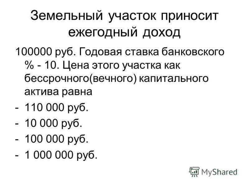Земельный участок приносит ежегодный доход 100000 руб. Годовая ставка банковского % - 10. Цена этого участка как бессрочного(вечного) капитального актива равна -110 000 руб. -10 000 руб. -100 000 руб. -1 000 000 руб.