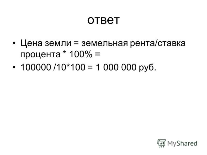 ответ Цена земли = земельная рента/ставка процента * 100% = 100000 /10*100 = 1 000 000 руб.