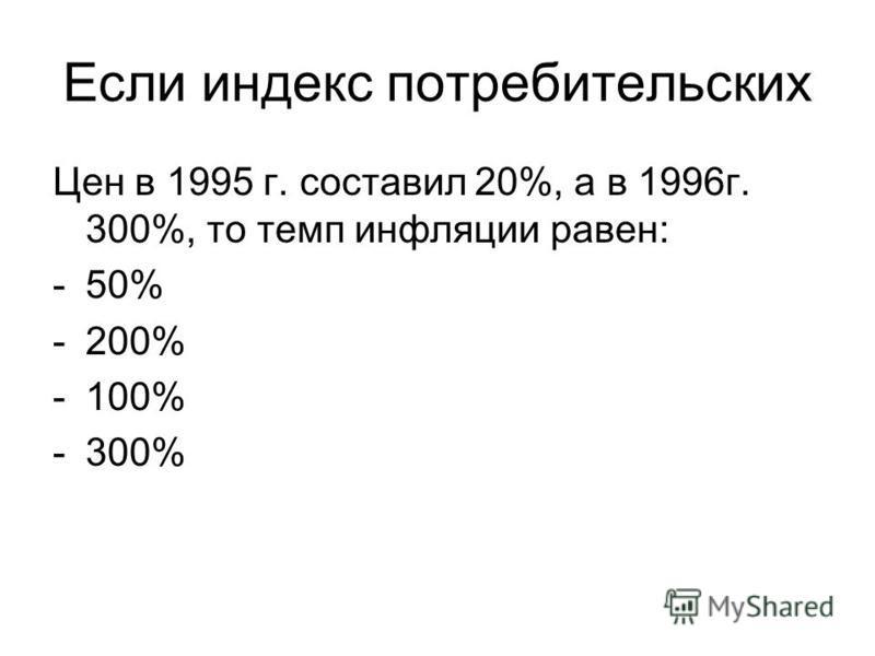Если индекс потребительских Цен в 1995 г. составил 20%, а в 1996 г. 300%, то темп инфляции равен: -50% -200% -100% -300%