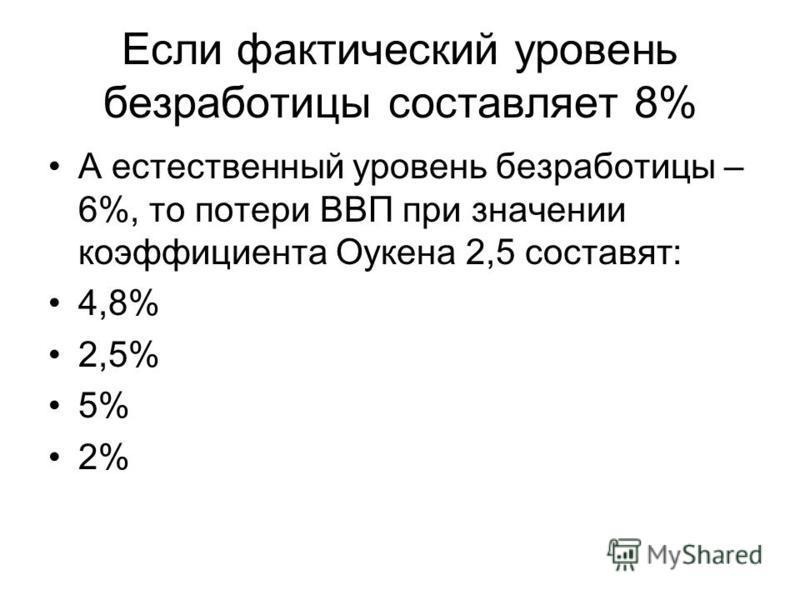 Если фактический уровень безработицы составляет 8% А естественный уровень безработицы – 6%, то потери ВВП при значении коэффициента Оукена 2,5 составят: 4,8% 2,5% 5% 2%