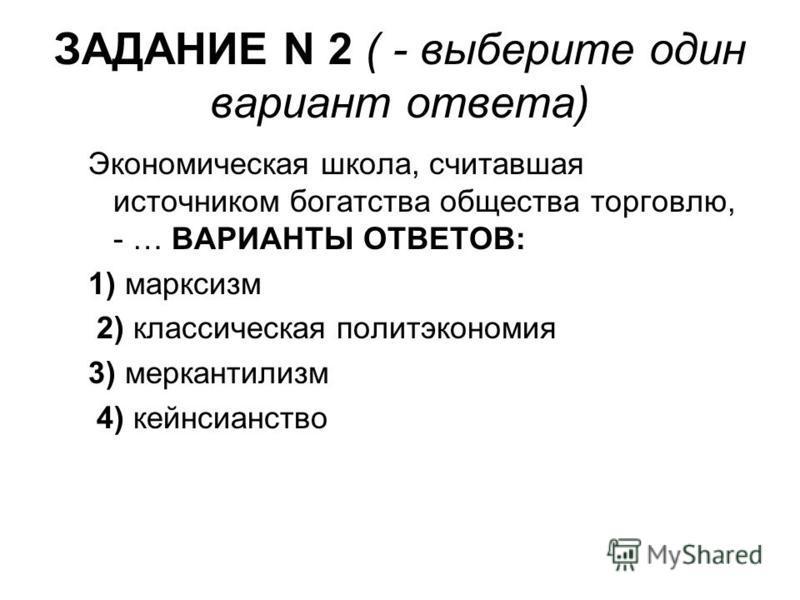 ЗАДАНИЕ N 2 ( - выберите один вариант ответа) Экономическая школа, считавшая источником богатства общества торговлю, - … ВАРИАНТЫ ОТВЕТОВ: 1) марксизм 2) классическая политэкономия 3) меркантилизм 4) кейнсианство
