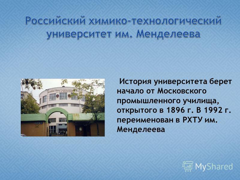 История университета берет начало от Московского промышленного училища, открытого в 1896 г. В 1992 г. переименован в РХТУ им. Менделеева