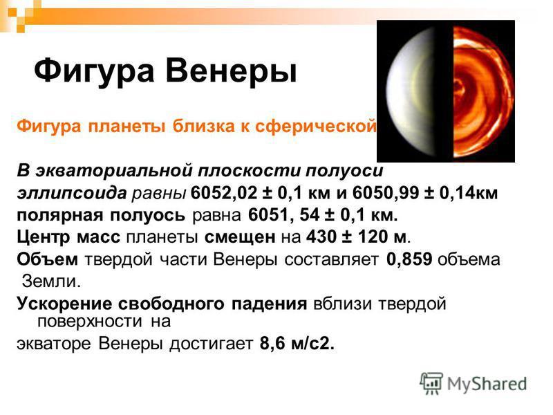 Фигура Венеры Фигура планеты близка к сферической. В экваториальной плоскости полуоси эллипсоида равны 6052,02 ± 0,1 км и 6050,99 ± 0,14 км полярная полуось равна 6051, 54 ± 0,1 км. Центр масс планеты смещен на 430 ± 120 м. Объем твердой части Венеры