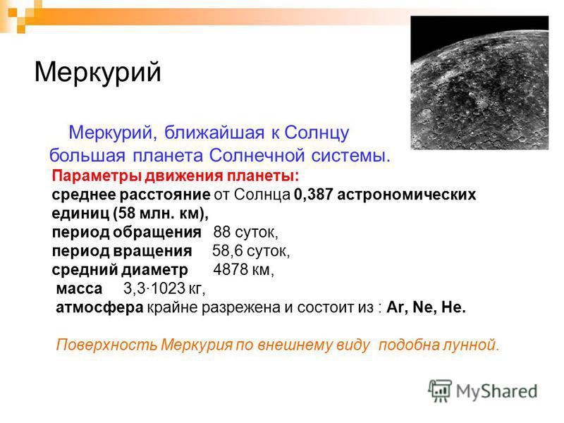 Меркурий Меркурий, ближайшая к Солнцу большая планета Солнечной системы. Параметры движения планеты: среднее расстояние от Солнца 0,387 астрономических единиц (58 млн. км), период обращения 88 суток, период вращения 58,6 суток, средний диаметр 4878 к