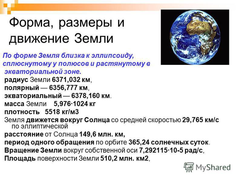 Форма, размеры и движение Земли По форме Земля близка к эллипсоиду, сплюснутому у полюсов и растянутому в экваториальной зоне. радиус Земли 6371,032 км, полярный 6356,777 км, экваториальный 6378,160 км. масса Земли 5,976·1024 кг плотность 5518 кг/м 3