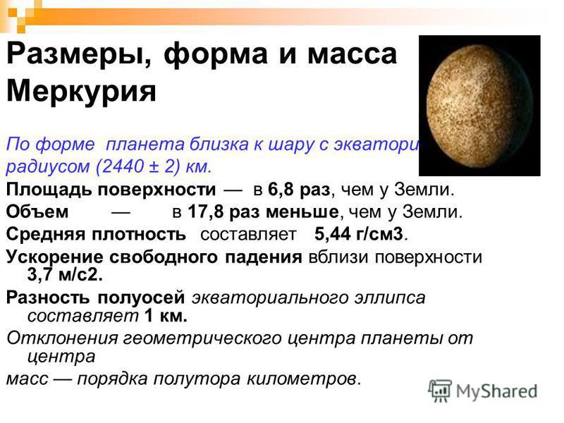 Размеры, форма и масса Меркурия По форме планета близка к шару с экваториальным радиусом (2440 ± 2) км. Площадь поверхности в 6,8 раз, чем у Земли. Объем в 17,8 раз меньше, чем у Земли. Средняя плотность составляет 5,44 г/см 3. Ускорение свободного п
