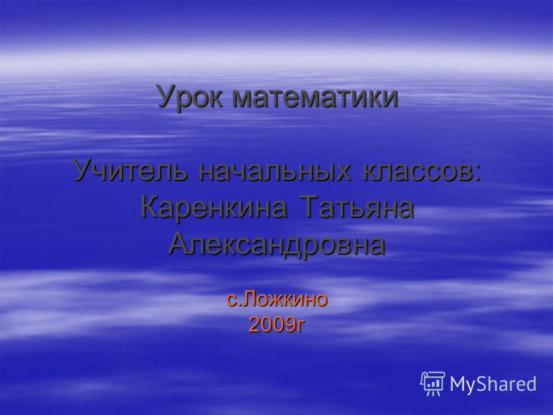 Урок математики Учитель начальных классов: Каренкина Татьяна Александровна с.Ложкино 2009 г