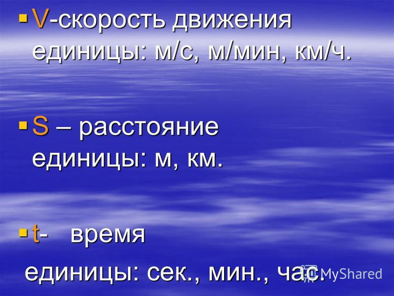 V-скорость движения единицы: м/с, м/мин, км/ч. V-скорость движения единицы: м/с, м/мин, км/ч. S – расстояние единицы: м, км. S – расстояние единицы: м, км. t- время t- время единицы: сек., мин., час. единицы: сек., мин., час.