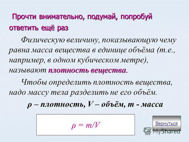 Прочти внимательно, подумай, попробуй ответить ещё раз Прочти внимательно, подумай, попробуй ответить ещё раз Физическую величину, показывающую чему равна масса вещества в единице объёма (т.е., например, в одном кубическом метре), называют плотность