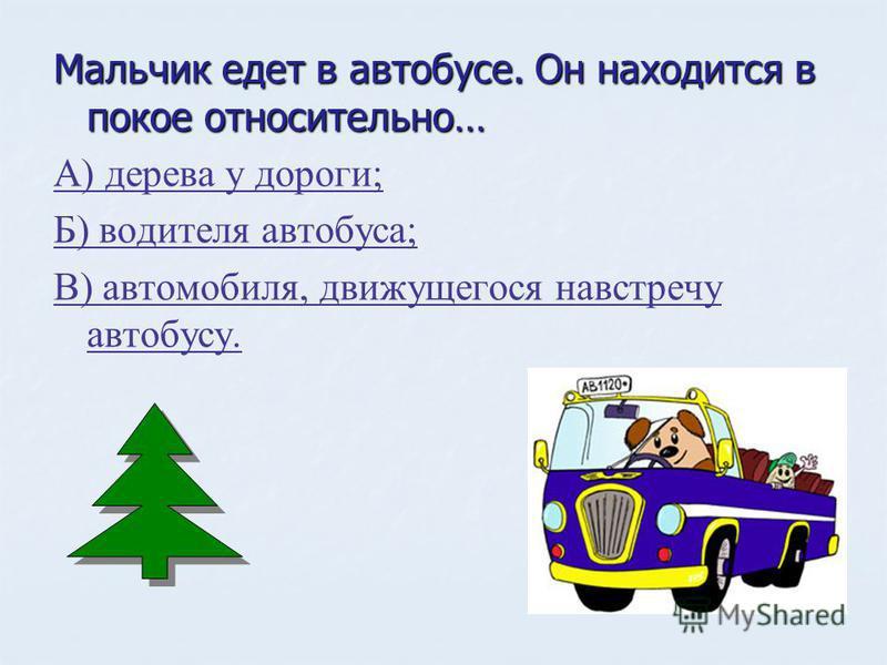 Мальчик едет в автобусе. Он находится в покое относительно… А) дерева у дороги; Б) водителя автобуса; В) автомобиля, движущегося навстречу автобусу.