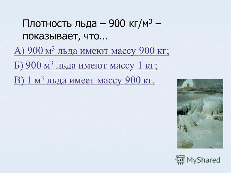 Плотность льда – 900 кг/м 3 – показывает, что… А) 900 м 3 льда имеют массу 900 кг; Б) 900 м 3 льда имеют массу 1 кг; В) 1 м 3 льда имеет массу 900 кг.