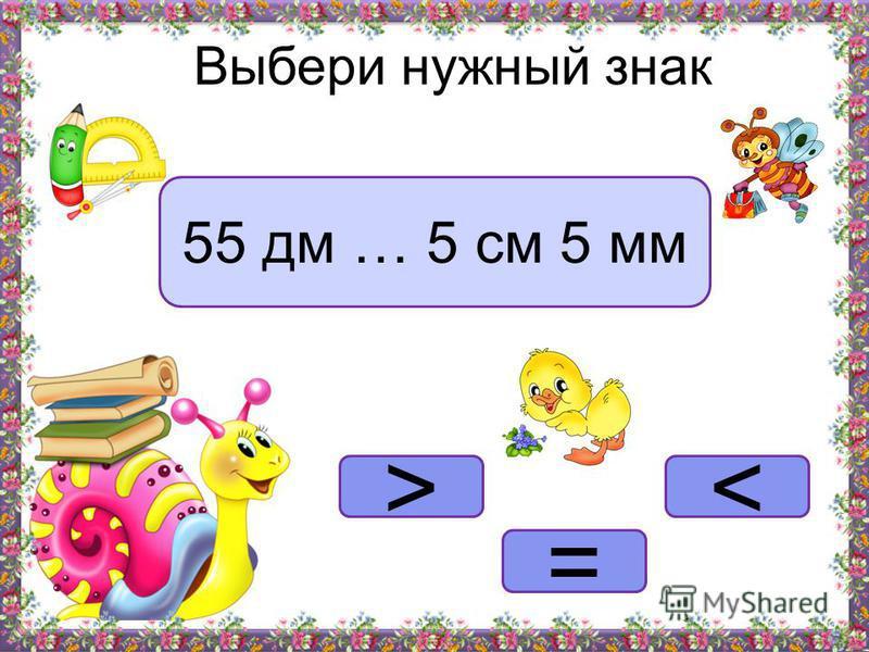 >< = Выбери нужный знак 55 дм … 5 см 5 мм