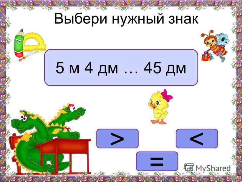 Выбери нужный знак >< = 5 м 4 дм … 45 дм