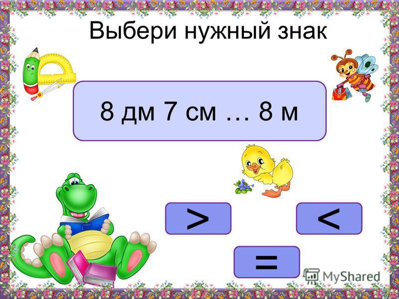 <> = Выбери нужный знак 8 дм 7 см … 8 м