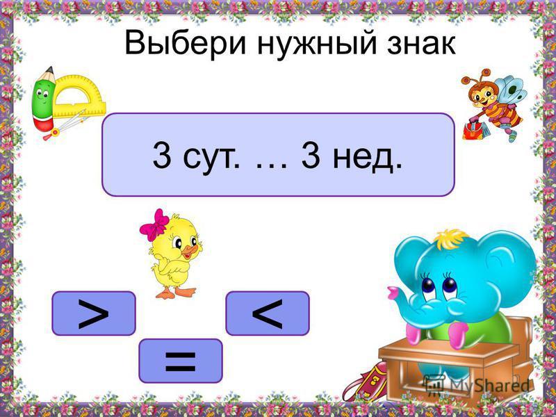 <> = Выбери нужный знак 3 сут. … 3 нед.