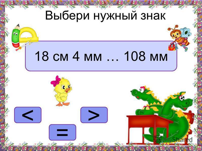 >< = Выбери нужный знак 18 см 4 мм … 108 мм