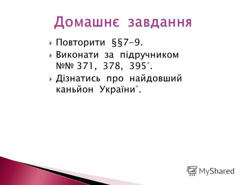 Повторити §§7-9. Виконати за підручником 371, 378, 395 *. Дізнатись про найдовший каньйон України *.