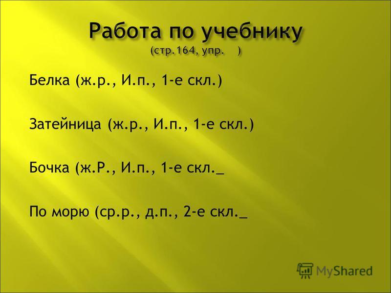 Белка (ж.р., И.п., 1-е скл.) Затейница (ж.р., И.п., 1-е скл.) Бочка (ж.Р., И.п., 1-е скл._ По морю (ср.р., д.п., 2-е скл._