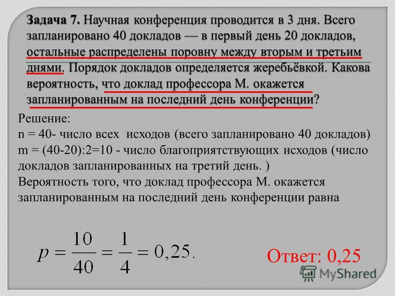 Решение: n = 40- число всех исходов (всего запланировано 40 докладов) m = (40-20):2=10 - число благоприятствующих исходов (число докладов запланированных на третий день. ) Вероятность того, что доклад профессора М. окажется запланированным на последн