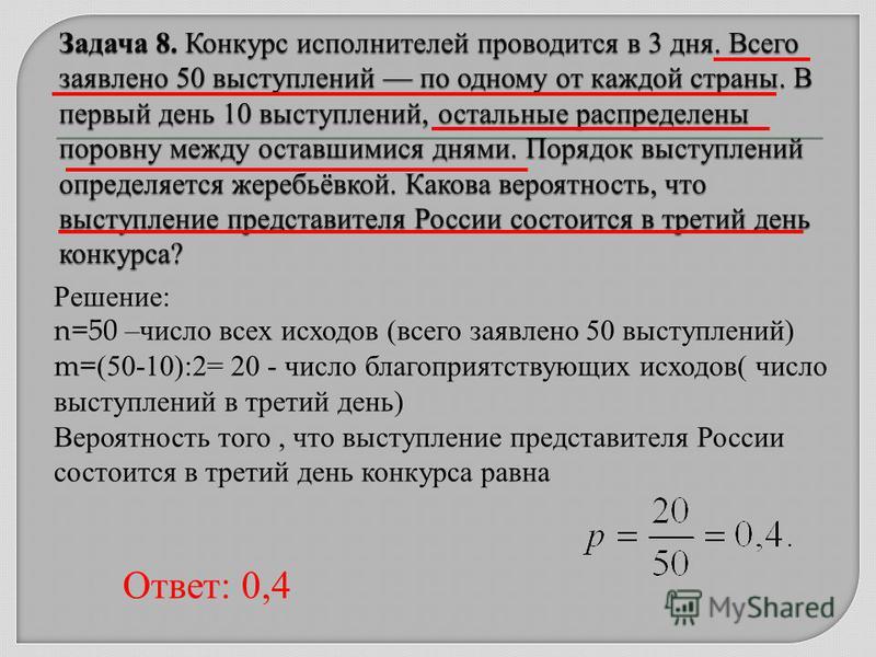 Решение: n=50 –число всех исходов (всего заявлено 50 выступлений) m= (50-10):2= 20 - число благоприятствующих исходов( число выступлений в третий день) Вероятность того, что выступление представителя России состоится в третий день конкурса равна Отве