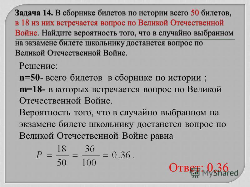 Решение: n=50- всего билетов в сборнике по истории ; m=18- в которых встречается вопрос по Великой Отечественной Войне. Вероятность того, что в случайно выбранном на экзамене билете школьнику достанется вопрос по Великой Отечественной Войне равна Отв