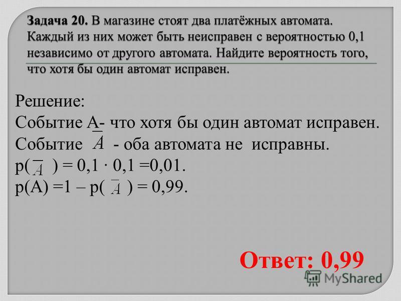 Решение: Событие А- что хотя бы один автомат исправен. Событие - оба автомата не исправны. р( ) = 0,1 0,1 =0,01. р(А) =1 – р( ) = 0,99. Ответ: 0,99