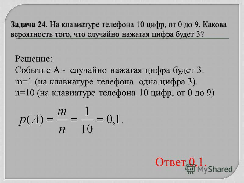 Решение: Событие А - случайно нажатая цифра будет 3. m=1 (на клавиатуре телефона одна цифра 3). n=10 (на клавиатуре телефона 10 цифр, от 0 до 9) Ответ 0,1.