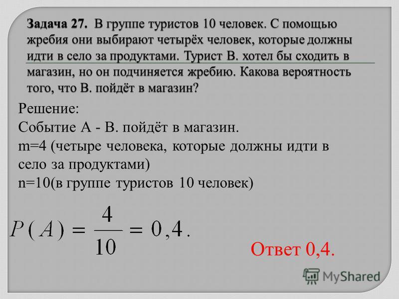 Решение: Событие А - В. пойдёт в магазин. m=4 (четыре человека, которые должны идти в село за продуктами) n=10(в группе туристов 10 человек) Ответ 0,4.