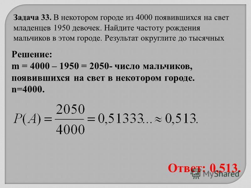 Ответ: 0,513. Решение: m = 4000 – 1950 = 2050- число мальчиков, появившихся на свет в некотором городе. n=4000. Задача 33. В некотором городе из 4000 появившихся на свет младенцев 1950 девочек. Найдите частоту рождения мальчиков в этом городе. Резуль