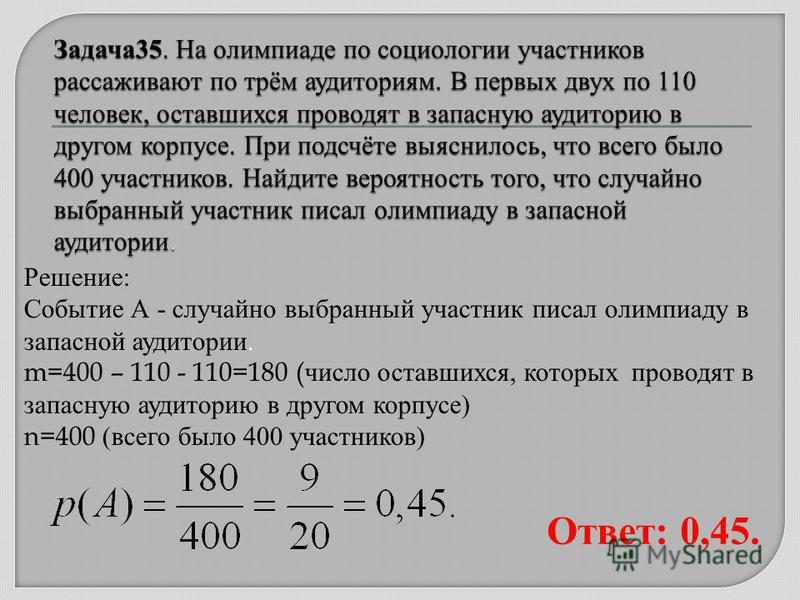 Решение: Событие А - случайно выбранный участник писал олимпиаду в запасной аудитории. m=400 – 110 - 110=180 ( число оставшихся, которых проводят в запасную аудиторию в другом корпусе) n=400 (всего было 400 участников) Ответ: 0,45.