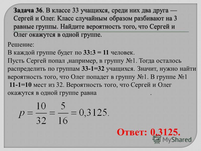 Решение: В каждой группе будет по 33:3 = 11 человек. Пусть Сергей попал,например, в группу 1. Тогда осталось распределить по группам 33-1=32 учащихся. Значит, нужно найти вероятность того, что Олег попадет в группу 1. В группе 1 11-1=10 мест из 32. В