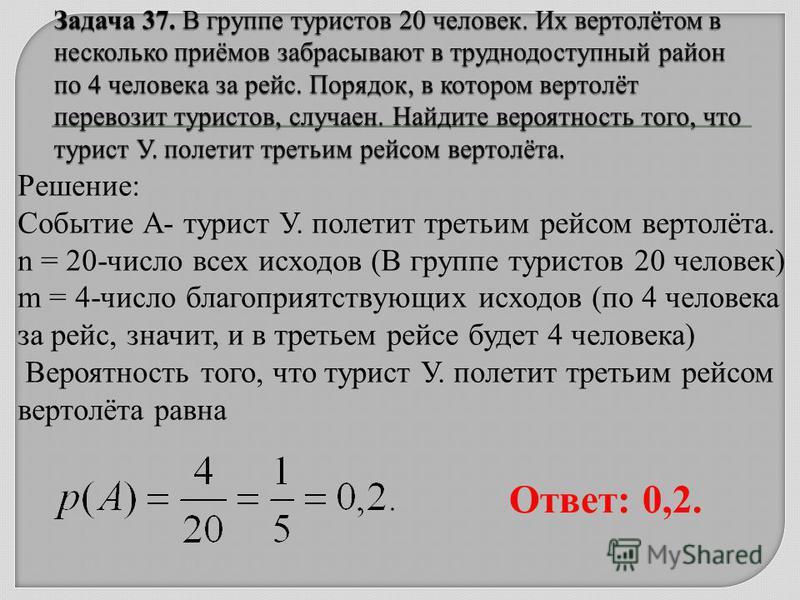 Решение: Событие А- турист У. полетит третьим рейсом вертолёта. n = 20-число всех исходов (В группе туристов 20 человек) m = 4-число благоприятствующих исходов (по 4 человека за рейс, значит, и в третьем рейсе будет 4 человека) Вероятность того, что