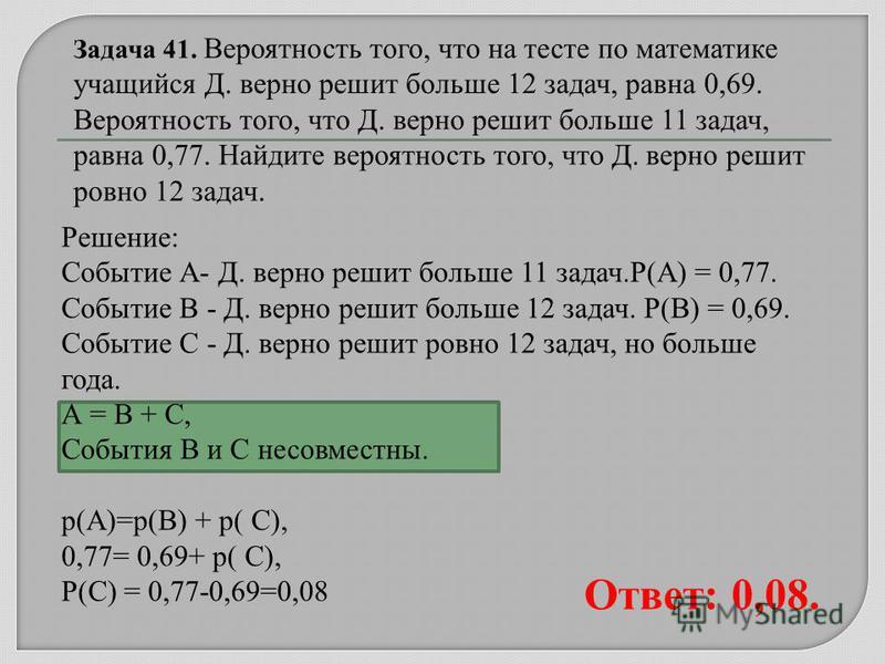 Решение: Событие А- Д. верно решит больше 11 задач.Р(А) = 0,77. Событие В - Д. верно решит больше 12 задач. Р(В) = 0,69. Событие С - Д. верно решит ровно 12 задач, но больше года. А = В + С, События В и С несовместны. р(А)=р(В) + р( С), 0,77= 0,69+ р