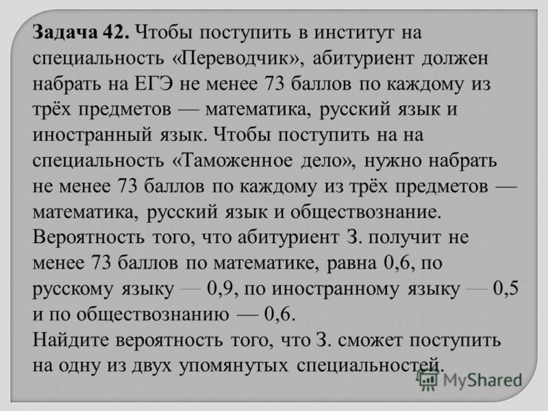 Задача 42. Чтобы поступить в институт на специальность « Переводчик », абитуриент должен набрать на ЕГЭ не менее 73 баллов по каждому из трёх предметов математика, русский язык и иностранный язык. Чтобы поступить на на специальность « Таможенное дело