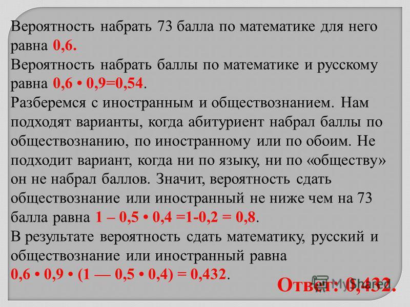 Вероятность набрать 73 балла по математике для него равна 0,6. Вероятность набрать баллы по математике и русскому равна 0,6 0,9=0,54. Разберемся с иностранным и обществознанием. Нам подходят варианты, когда абитуриент набрал баллы по обществознанию,