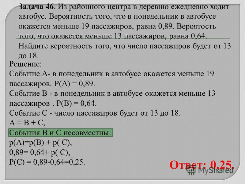 Решение: Событие А- в понедельник в автобусе окажется меньше 19 пассажиров. Р(А) = 0,89. Событие В - в понедельник в автобусе окажется меньше 13 пассажиров. Р(В) = 0,64. Событие С - число пассажиров будет от 13 до 18. А = В + С, События В и С несовме