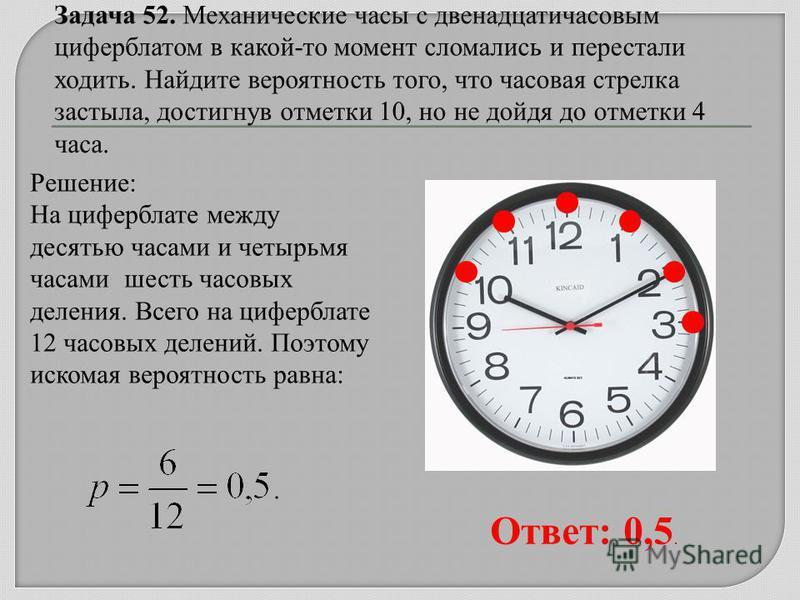 Решение: На циферблате между десятью часами и четырьмя часами шесть часовых деления. Всего на циферблате 12 часовых делений. Поэтому искомая вероятность равна: Ответ: 0,5.