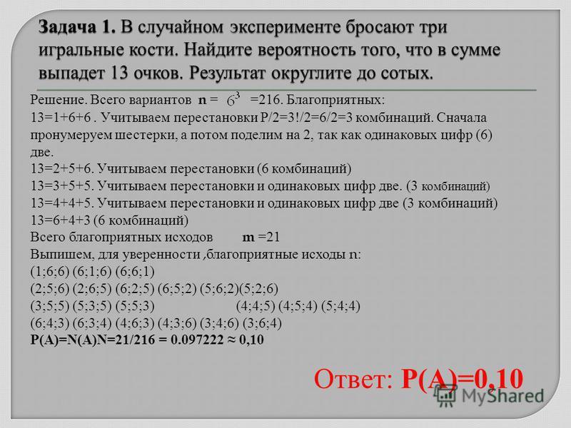 Решение. Всего вариантов n = =216. Благоприятных: 13=1+6+6. Учитываем перестановки P/2=3!/2=6/2=3 комбинаций. Сначала пронумеруем шестерки, а потом поделим на 2, так как одинаковых цифр (6) две. 13=2+5+6. Учитываем перестановки (6 комбинаций) 13=3+5+