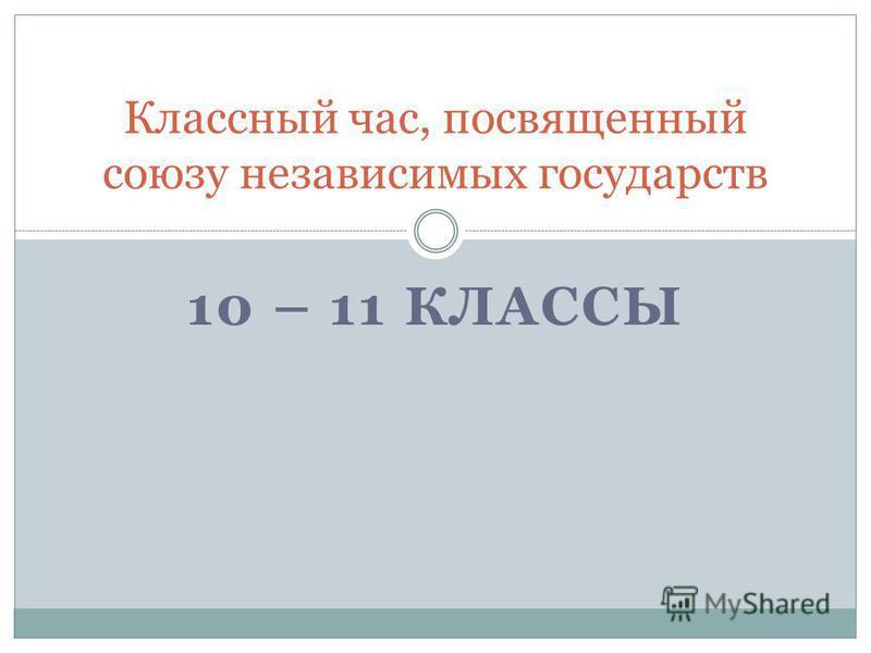 10 – 11 КЛАССЫ Классный час, посвященный союзу независимых государств