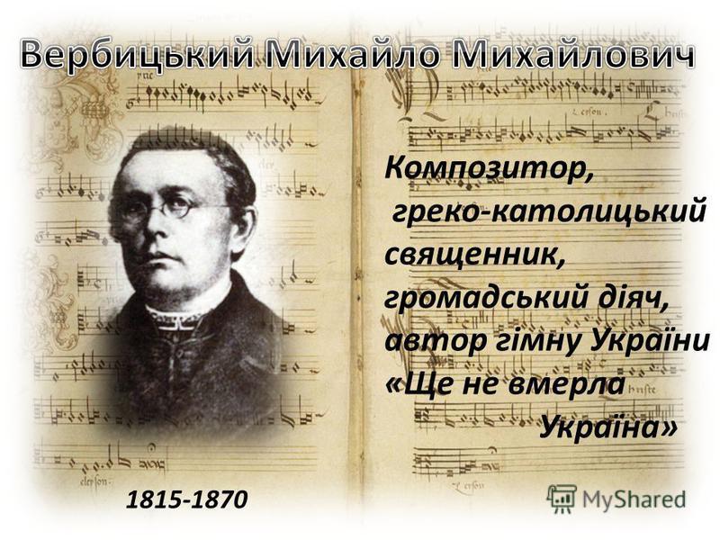 1815-1870 Композитор, греко-католицький священник, громадський діяч, автор гімну України «Ще не вмерла Україна»