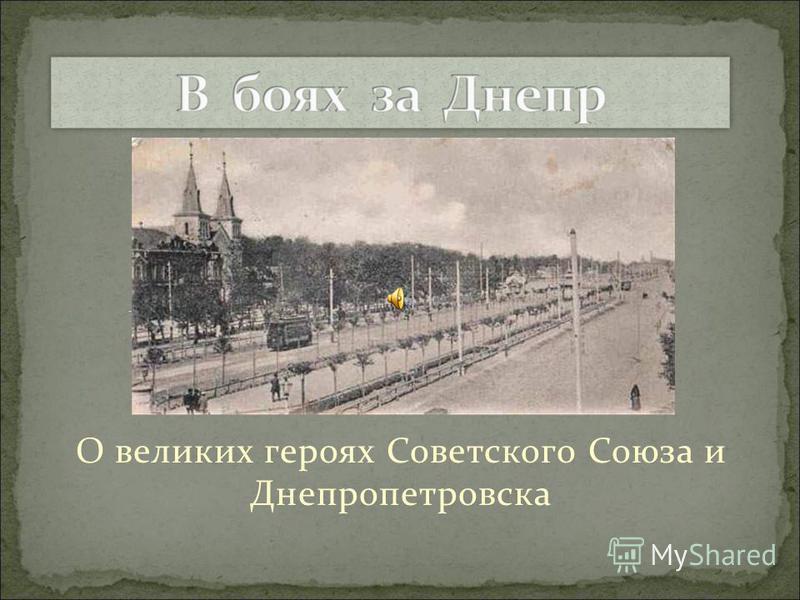 О великих героях Советского Союза и Днепропетровска