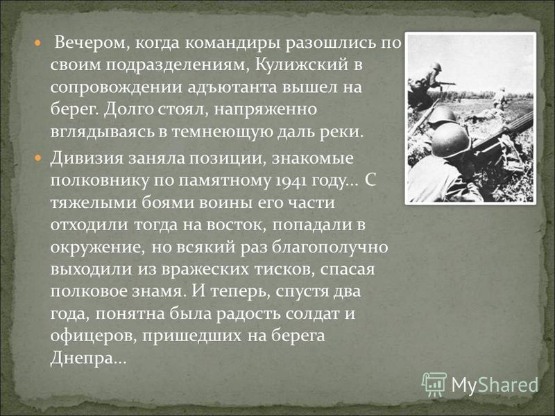Вечером, когда командиры разошлись по своим подразделениям, Кулижский в сопровождении адъютанта вышел на берег. Долго стоял, напряженно вглядываясь в темнеющую даль реки. Дивизия заняла позиции, знакомые полковнику по памятному 1941 году... С тяжелым
