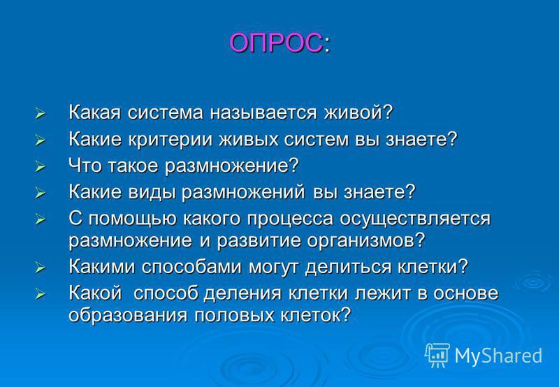 ОПРОС: Какая система называется живой? Какая система называется живой? Какие критерии живых систем вы знаете? Какие критерии живых систем вы знаете? Что такое размножение? Что такое размножение? Какие виды размножений вы знаете? Какие виды размножени