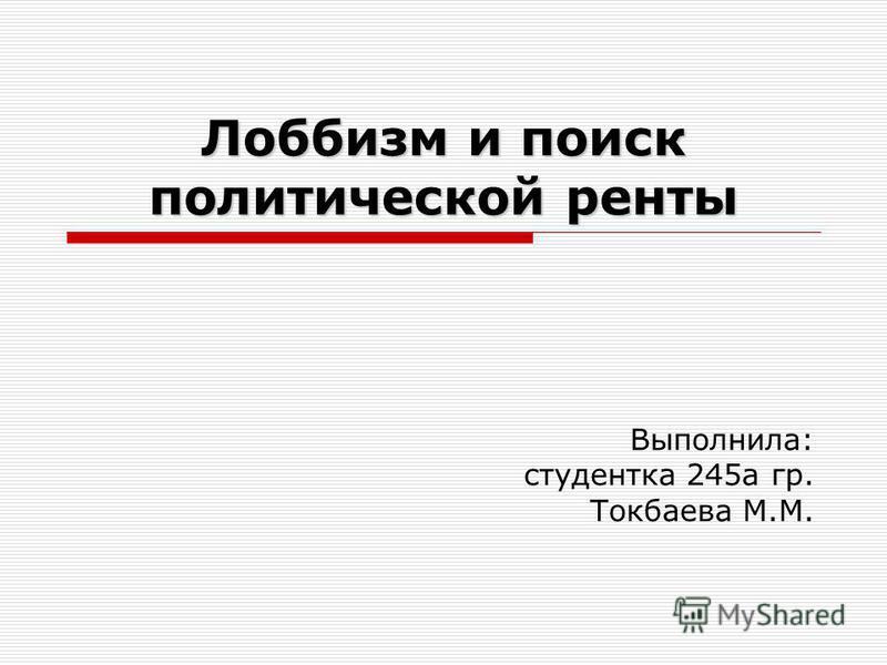 Лоббизм и поиск политической ренты Выполнила: студентка 245 а гр. Токбаева М.М.