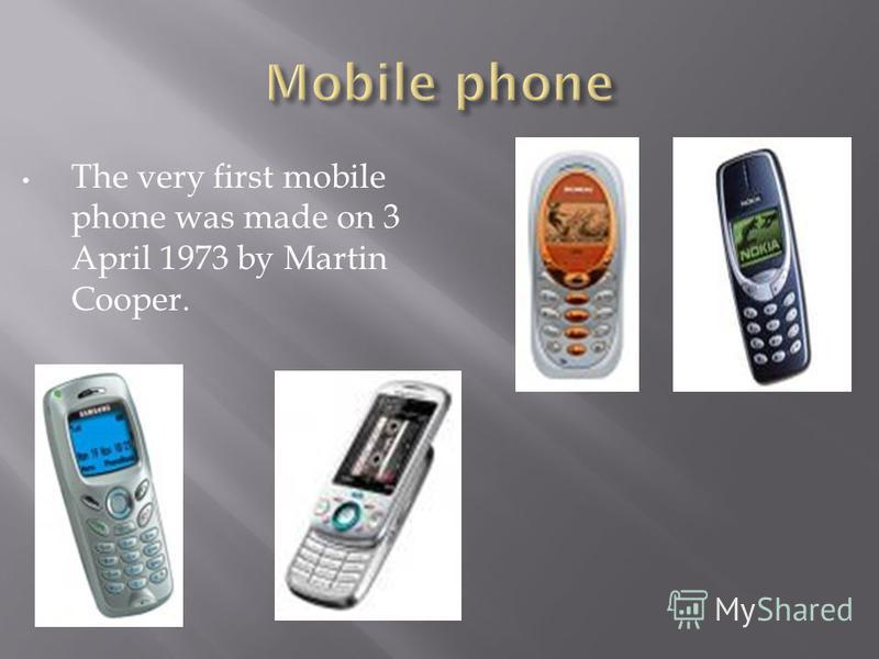 The very first mobile phone was made on 3 April 1973 by Martin Cooper.