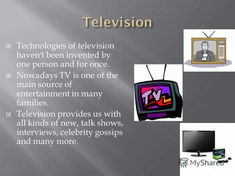Technologies of television haven't been invented by one person and for once. Nowadays TV is one of the main source of entertainment in many families. Television provides us with all kinds of new, talk shows, interviews, celebrity gossips and many mor