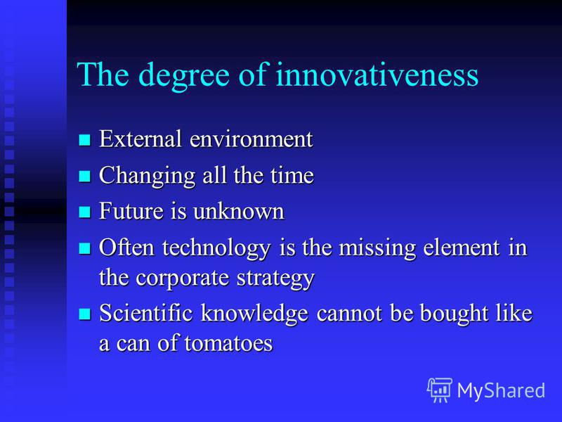 The degree of innovativeness External environment External environment Changing all the time Changing all the time Future is unknown Future is unknown Often technology is the missing element in the corporate strategy Often technology is the missing e