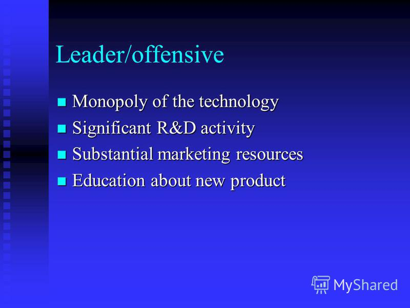Leader/offensive Monopoly of the technology Monopoly of the technology Significant R&D activity Significant R&D activity Substantial marketing resources Substantial marketing resources Education about new product Education about new product